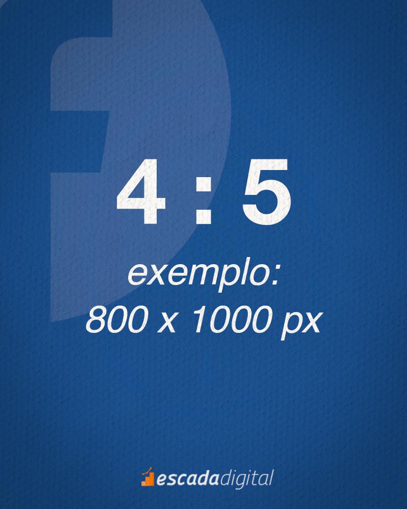 Formato de Imagem do Facebook para o Feed. 4 por 5 de proporção. Um exemplo de imagem com esse tamanho seria: 800 x 1000 px